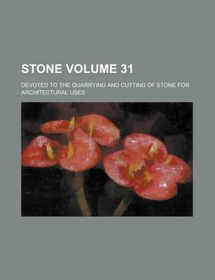Stone; Devoted to the Quarrying and Cutting of Stone for Architectural Uses Volume 31