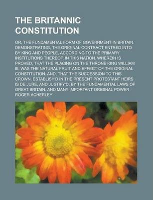 The Britannic Constitution; Or, the Fundamental Form of Government in Britain. Demonstrating, the Original Contract Entred Into by King and People, According to the Primary Institutions Thereof, in This Nation. Wherein Is Proved, That the