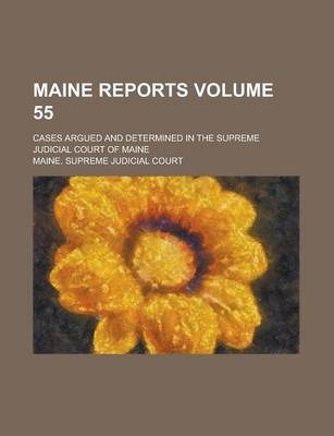 Maine Reports; Cases Argued and Determined in the Supreme Judicial Court of Maine Volume 55