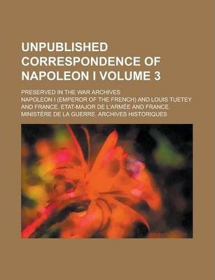 Unpublished Correspondence of Napoleon I; Preserved in the War Archives Volume 3