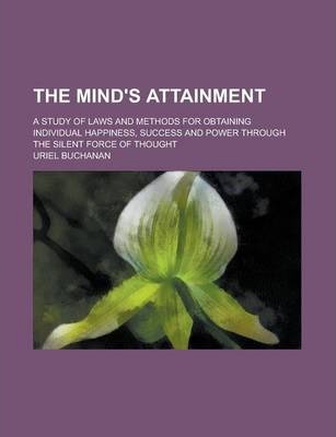 The Mind's Attainment; A Study of Laws and Methods for Obtaining Individual Happiness, Success and Power Through the Silent Force of Thought
