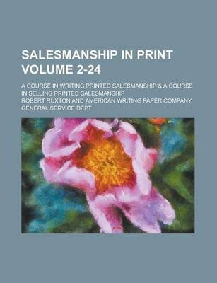 Salesmanship in Print; A Course in Writing Printed Salesmanship & a Course in Selling Printed Salesmanship Volume 2-24