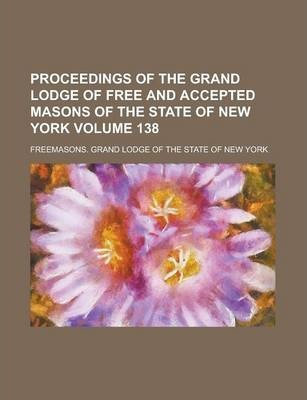 Proceedings of the Grand Lodge of Free and Accepted Masons of the State of New York Volume 138