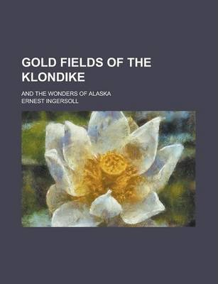 Gold Fields of the Klondike; And the Wonders of Alaska