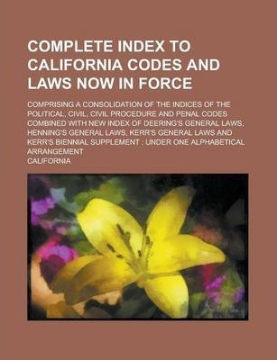 Complete Index to California Codes and Laws Now in Force; Comprising a Consolidation of the Indices of the Political, Civil, Civil Procedure and Penal Codes Combined with New Index of Deering's General Laws, Henning's General Laws, Kerr's