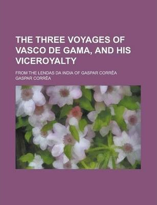The Three Voyages of Vasco de Gama, and His Viceroyalty; From the Lendas Da India of Gaspar Correa