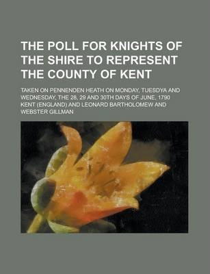 The Poll for Knights of the Shire to Represent the County of Kent; Taken on Pennenden Heath on Monday, Tuesdya and Wednesday, the 28, 29 and 30th Days of June, 1790