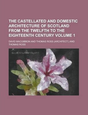 The Castellated and Domestic Architecture of Scotland from the Twelfth to the Eighteenth Century Volume 1