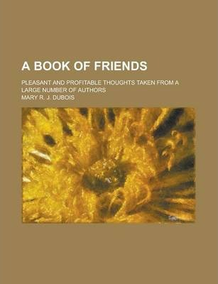 A Book of Friends; Pleasant and Profitable Thoughts Taken from a Large Number of Authors