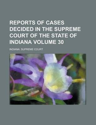 Reports of Cases Decided in the Supreme Court of the State of Indiana Volume 30
