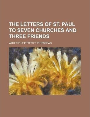 The Letters of St. Paul to Seven Churches and Three Friends; With the Letter to the Hebrews