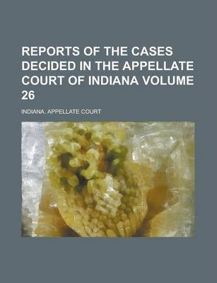 Reports of the Cases Decided in the Appellate Court of Indiana Volume 26