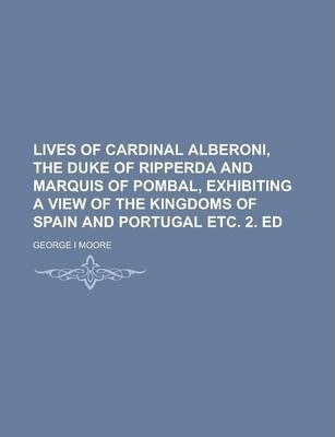 Lives of Cardinal Alberoni, the Duke of Ripperda and Marquis of Pombal, Exhibiting a View of the Kingdoms of Spain and Portugal Etc. 2. Ed