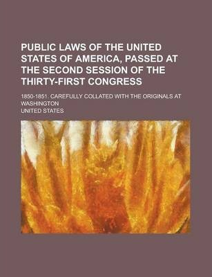 Public Laws of the United States of America, Passed at the Second Session of the Thirty-First Congress; 1850-1851. Carefully Collated with the Originals at Washington