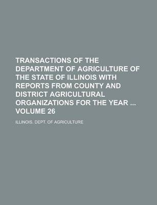 Transactions of the Department of Agriculture of the State of Illinois with Reports from County and District Agricultural Organizations for the Year Volume 26