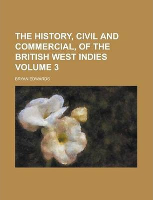 The History, Civil and Commercial, of the British West Indies Volume 3