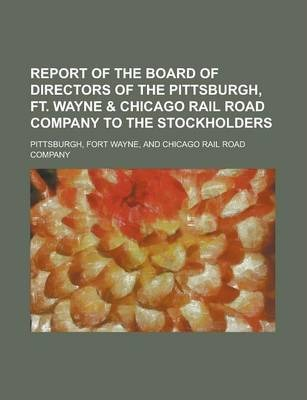 Report of the Board of Directors of the Pittsburgh, Ft. Wayne & Chicago Rail Road Company to the Stockholders