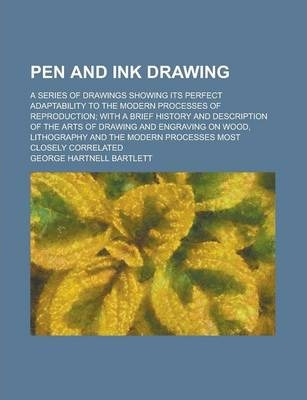 Pen and Ink Drawing; A Series of Drawings Showing Its Perfect Adaptability to the Modern Processes of Reproduction; With a Brief History and Description of the Arts of Drawing and Engraving on Wood, Lithography and the Modern Processes