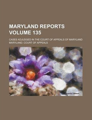 Maryland Reports; Cases Adjudged in the Court of Appeals of Maryland Volume 135