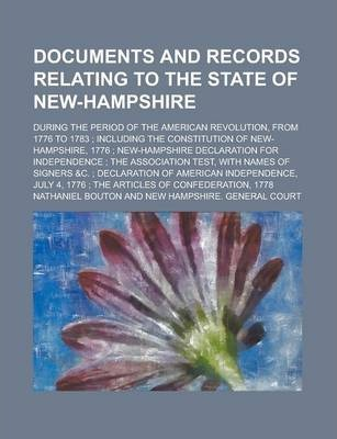 Documents and Records Relating to the State of New-Hampshire; During the Period of the American Revolution, from 1776 to 1783; Including the Constitution of New-Hampshire, 1776; New-Hampshire Declaration for Independence; The