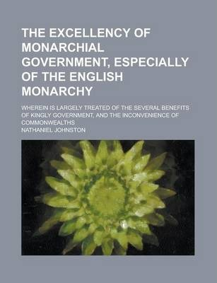 The Excellency of Monarchial Government, Especially of the English Monarchy; Wherein Is Largely Treated of the Several Benefits of Kingly Government, and the Inconvenience of Commonwealths