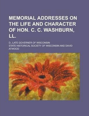 Memorial Addresses on the Life and Character of Hon. C. C. Washburn, LL; D., Late Governer of Wisconsin