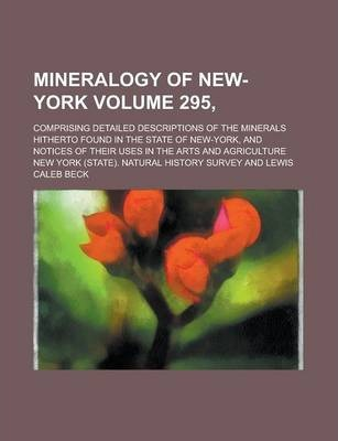 Mineralogy of New-York; Comprising Detailed Descriptions of the Minerals Hitherto Found in the State of New-York, and Notices of Their Uses in the Arts and Agriculture Volume 295,