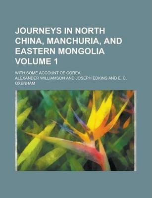Journeys in North China, Manchuria, and Eastern Mongolia; With Some Account of Corea Volume 1