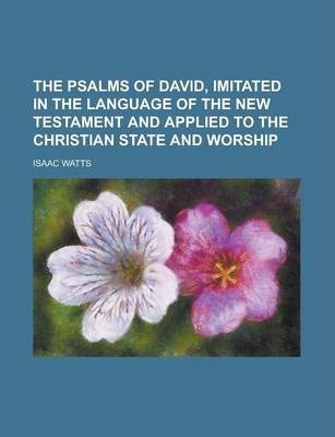 The Psalms of David, Imitated in the Language of the New Testament and Applied to the Christian State and Worship