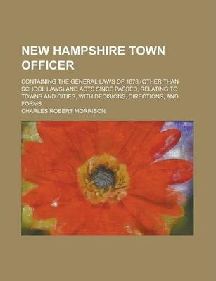 New Hampshire Town Officer; Containing the General Laws of 1878 (Other Than School Laws) and Acts Since Passed, Relating to Towns and Cities, with Decisions, Directions, and Forms