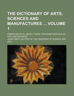 The Dictionary of Arts, Sciences and Manufactures; Embracing in All Nearly Three Thousand Articles on Arts and Sciences Volume 1