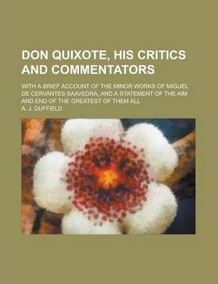 Don Quixote, His Critics and Commentators; With a Brief Account of the Minor Works of Miguel de Cervantes Saavedra, and a Statement of the Aim and End of the Greatest of Them All