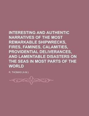 Interesting and Authentic Narratives of the Most Remarkable Shipwrecks, Fires, Famines, Calamities, Providential Deliverances, and Lamentable Disasters on the Seas in Most Parts of the World