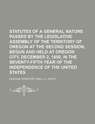 Statutes of a General Nature Passed by the Legislative Assembly of the Territory of Oregon at the Second Session, Begun and Held at Oregon City, December 2, 1850, in the Seventy-Fifth Year of the Independence of the United States