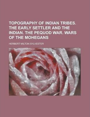 Topography of Indian Tribes. the Early Settler and the Indian. the Pequod War. Wars of the Mohegans