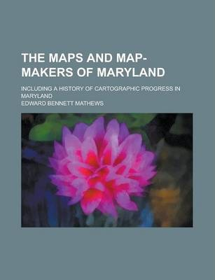 The Maps and Map-Makers of Maryland; Including a History of Cartographic Progress in Maryland