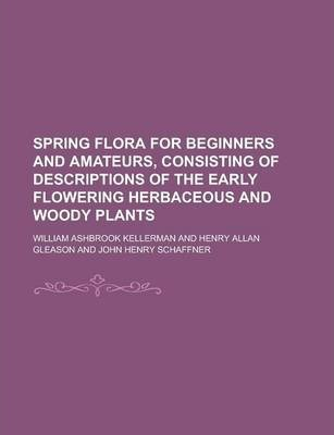 Spring Flora for Beginners and Amateurs, Consisting of Descriptions of the Early Flowering Herbaceous and Woody Plants