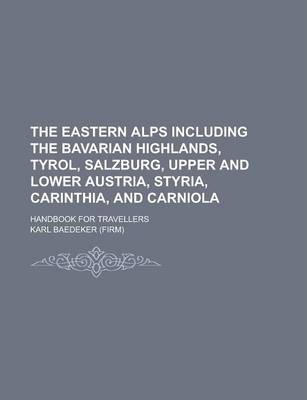 The Eastern Alps Including the Bavarian Highlands, Tyrol, Salzburg, Upper and Lower Austria, Styria, Carinthia, and Carniola; Handbook for Travellers