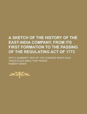 A Sketch of the History of the East-India Company, from Its First Formation to the Passing of the Regulating Act of 1773; With a Summary View of the Changes Which Have Taken Place Since That Period