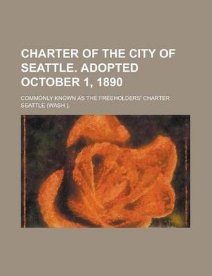 Charter of the City of Seattle. Adopted October 1, 1890; Commonly Known as the Freeholders' Charter