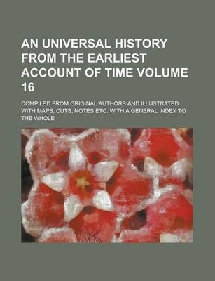 An Universal History from the Earliest Account of Time; Compiled from Original Authors and Illustrated with Maps, Cuts, Notes Etc. with a General Index to the Whole Volume 16