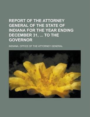 Report of the Attorney General of the State of Indiana for the Year Ending December 31, to the Governor