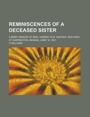 Reminiscences of a Deceased Sister; A Brief Memoir of Mrs. Harriet N.W. Sawyer, Who Died at Huntington, Indiana, June 16, 1841