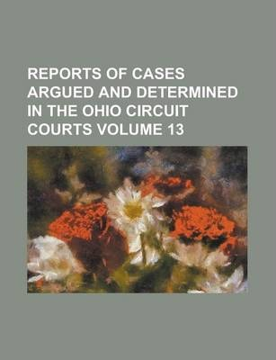 Reports of Cases Argued and Determined in the Ohio Circuit Courts Volume 13
