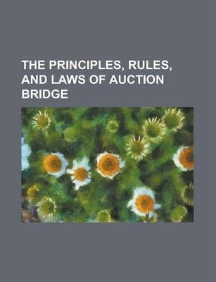 The Principles, Rules, and Laws of Auction Bridge