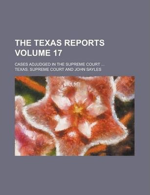 The Texas Reports; Cases Adjudged in the Supreme Court ... Volume 17