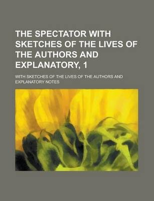 The Spectator with Sketches of the Lives of the Authors and Explanatory, 1; With Sketches of the Lives of the Authors and Explanatory Notes