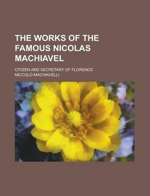 The Works of the Famous Nicolas Machiavel; Citizen and Secretary of Florence