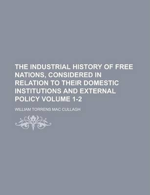 The Industrial History of Free Nations, Considered in Relation to Their Domestic Institutions and External Policy Volume 1-2