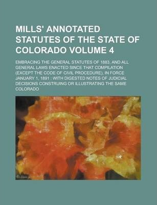 Mills' Annotated Statutes of the State of Colorado; Embracing the General Statutes of 1883, and All General Laws Enacted Since That Compilation (Except the Code of Civil Procedure), in Force January 1, 1891